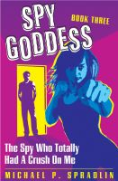 Cover for 'Spy Goddess Book 3: The Spy Who Totally Had A Crush On Me'