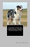 Cover for 'Learn How to Train and Understand your Australian Shepherd Puppy & Dog'