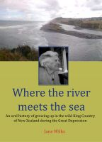Cover for 'Where The River Meets The Sea -  An Oral History Of Growing Up In The Wild King Country Of New Zealand During The Great Depression'