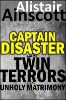 Cover for 'Captain Disaster and the Twin Terrors of Unholy Matrimony'