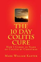 Cover for 'The 10 Day Colitis Cure Diet: How I Cured 10 Years of Colitis by Christmas'