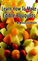 Cover for 'Learn How To Make Edible Bouquets'