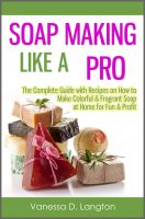 Cover for 'Soap Making Like A Pro: The Complete Guide with Recipes on How to Make Colorful & Fragrant Soap at Home for Fun & Profit'