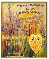 Cover for 'Your Body Is A Sponge! . . . Needing Sensible Care Done Naturally'