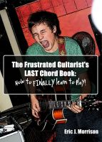 Cover for 'The Frustrated Guitarist's LAST Chord Book; How To FINALLY Learn To Play!'