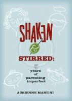 Cover for 'Shaken and Stirred: Five Years of Parenting Imperfect'