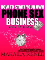 How To Start Your Own Phone Sex Business: HOW TO START YOUR OWN PHONE SEX BUSINESS in Less Than 30 Days Makaila Renee