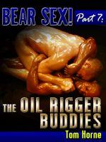 Bear Sex! Part 7: The Oil Rigger Buddies. Fiction ? Erotica ? Gay Erotica