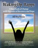 Cover for 'Waking Up Happy: A Handbook of Change with Memoirs of Recovery and Hope'