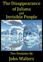 Cover for 'The Disappearance of Juliana and Invisible People: Two Fantasies'