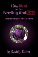 Cover for 'I Saw Blood and Then Everything Went Black:  Sixteen Dark Fables from the Future'