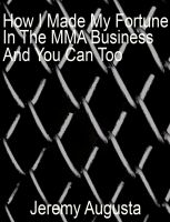 Cover for 'How I Made My Fortune In The MMA Business And You Can Too'