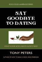 Cover for 'Say Goodbye To Dating – Find Your Soul Mate God's Way'