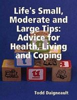 Cover for 'Life's Small, Moderate and Large Tips: Advice for Heath, Living and Coping'