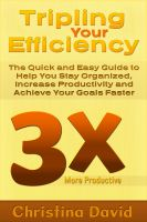 Cover for 'Tripling Your Efficiency: The Quick and Easy Guide to Help You Stay Organized, Increase Productivity and Achieve Your Goals Faster'