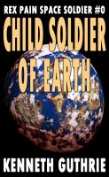 Cover for 'Child Soldier of Earth (Rex Pain Space Soldier #0)'