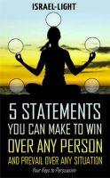 Cover for 'The Five Statements You can make to Win over any person and Prevail over any Situation'