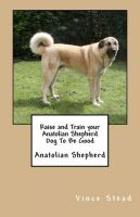 Cover for 'Raise and Train your Anatolian Shepherd Dog To Be Good'