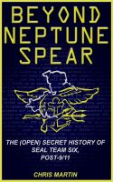 Cover for 'Beyond Neptune Spear: The (Open) Secret History of SEAL Team Six, Post-9/11'