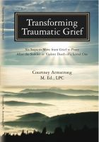 Cover for 'Transforming Traumatic Grief: Six Steps to Move From Grief to Peace After the Sudden or Violent Death of a Loved One'