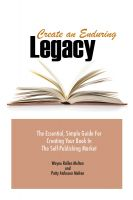 Cover for 'Create an Enduring Legacy: The Essential, Simple Guide for Creating Your Book in The Self-Publishing Market'