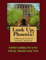 Cover for 'Look Up, Phoenix, Arizona! A Walking Tour of Phoenix, Arizona'