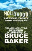 Cover for 'Hollywood, Car Wrecks, Ex-Wives And Other Death-Defying Feats: The Absolutely True Fictionalized Autobiography Of Bruce Baker'