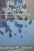 Cover for 'I'm Just Starting: A Reluctant Criminal's High Road to County Jail'