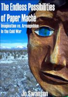 Cover for 'The Endless Possibilities of Paper Mache - Imagination vs. Armageddon in the Cold War'