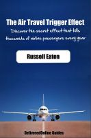 Cover for 'The Air Travel Trigger Effect:  The Secret Effect That Kills Thousands of Airline Passengers Yearly'
