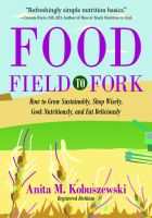 Cover for 'Food, Field to Fork: How to Grow Sustainably, Shop Wisely, Cook Nutritiously, and Eat Deliciously'