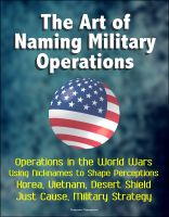 Cover for 'The Art of Naming Military Operations - Operations in the World Wars, Using Nicknames to Shape Perceptions, Korea, Vietnam, Desert Shield, Just Cause, Military Strategy'