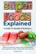 Superfoods Explained. What are superfoods, healthy eating, superfoods list, diet, weight loss, recipes, shopping list, tips, and more! A Guide To Health & Nutrition by Cynthia Cherry