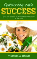 Cover for 'Gardening with Success - Quick Tips and Ideas for Having a BEAUTIFUL Garden ALL YEAR Long!'