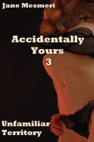 Cover for 'Accidentally Yours 3 - Unfamiliar Territory (Supernatural, Mind Control Erotica)'