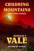 Cover for 'Crushing Mountains and Other Stories (Collected Short Stories of Douglas T. Vale Volume 1)'
