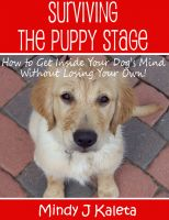 Cover for 'Surviving the Puppy Stage, How to Get Inside Your Dog's Mind Without Losing Your Own!'