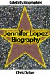 Jennifer Lopez Biography: What She Does Not Want You To Know? by Chris Dicker