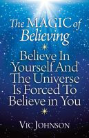 Cover for 'The Magic of Believing: Believe in Yourself and The Universe Is Forced to Believe in You'