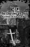 Cover for 'Help! Our Churches are Dying: Re-examining the Vision for the Ministry'