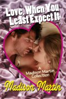Cover for 'Love When You Least Expect It: A Madison Martin Collection'