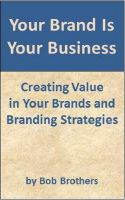 Cover for 'Your Brand Is Your Business: Creating Value in Your Brands and Branding Strategy'