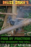 Cover for 'Fire By Friction: The Wood Bow Fire Drill'