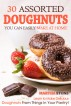 30 Assorted Doughnuts You Can Easily Make at Home: Learn to Make Delicious Doughnuts From Things in Your Pantry! by Martha Stone