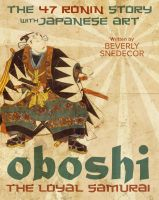 Beverly Snedecor - Oboshi the Loyal Samurai: The 47 Ronin Story with Japanese Art