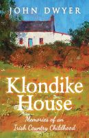 John Dwyer - Klondike House - Memories of an Irish Country Childhood