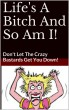 Life A Bitch And So Am I..  Don't Let The Crazy Bastards Get You Down! by Dee Bockler