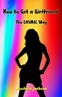 Cover for 'How To Get a Girlfriend The Cosmic Way - How to use the Law of Attraction to Find Your Perfect Woman'