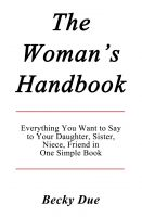 Cover for 'The Woman's Handbook: Everything You Want to Say to Your Daughter, Sister, Niece, Friend in One Simple Book.'