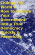 Change the World 4 How to Change Your Government into a True Democracy Quickly & Peacefully by Tony Kelbrat